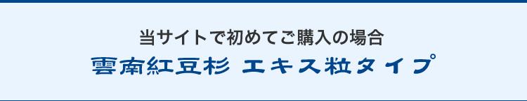 当サイトで初めてご購入の場合/雲南紅豆杉エキス粒タイプ
